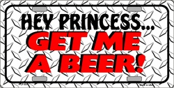 LP - 031 Hey Princess Get Me a Beer License Plate - X444